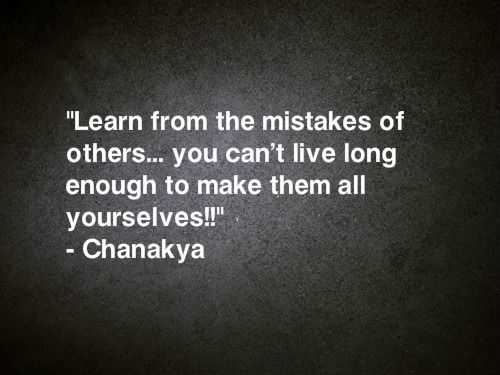 Learn from the mistakes of others.  You can't live long enough to make them all yourself!  ~  Chanakya