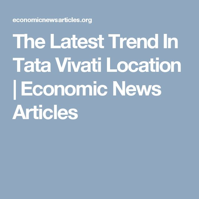 The Latest Trend In Tata Vivati Location | Economic News Articles