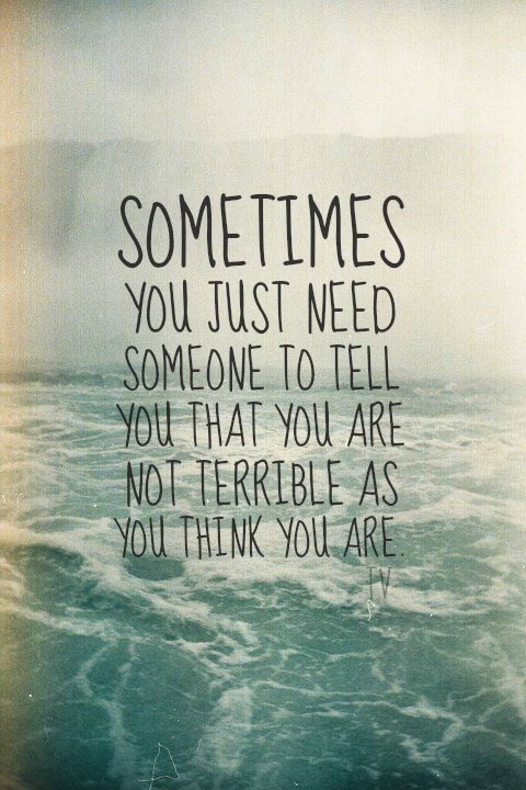 Sometimes You Just Need Someone To Tell You That You Are Not