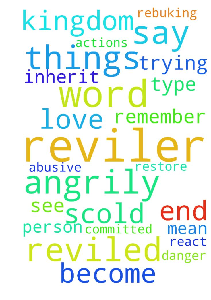 Are You A Reviler?   What does it mean to be a reviler? -  Are You A Reviler?  What does it mean to be a reviler? It is to criticize in an abusive or angrily insulting manner: scold, upbraid, berate, rail, to reproach angrily and abusively, bullying.  To scold implies rebuking in irritation or in a ill   temper justly or unjustly.   What does God's word say about those who do such things?   1 Corinthians 6:10  Neither thieves, nor covetous, nor drunkards, nor revilers, nor extortioners…