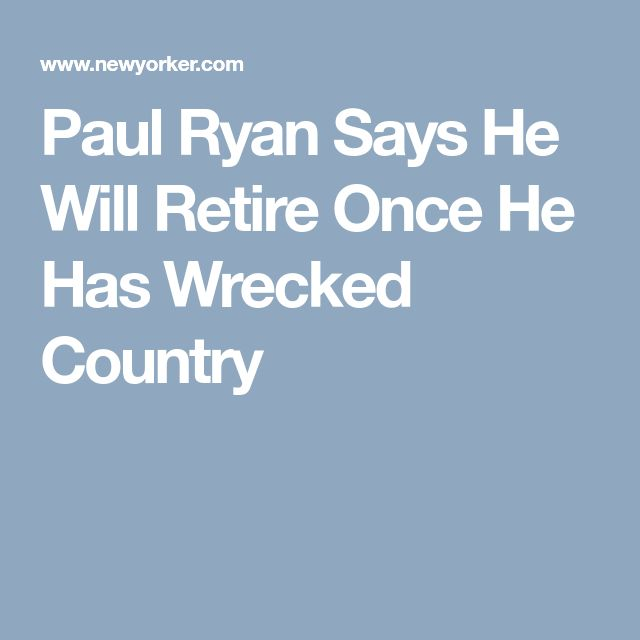 Paul Ryan Says He Will Retire Once He Has Wrecked Country
