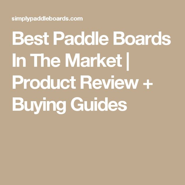 Best Paddle Boards In The Market | Product Review + Buying Guides