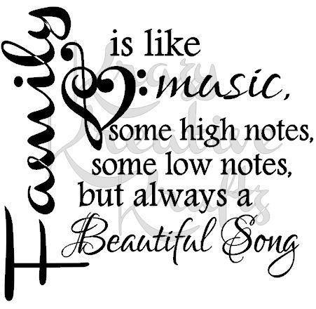A family is like music, some high notes, some low notes, but always a Beautiful Song.