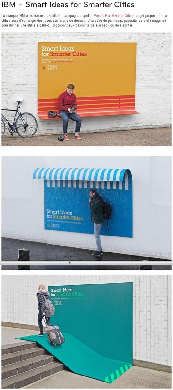 IBM – Smart Ideas for Smarter Cities  La marque IBM a réalisé une excellente campagne appelée People For Smarter Cities, projet proposant aux utilisateurs d'échanger des idées sur la ville de demain. Une série de panneaux publicitaires a été imaginée pour donner une utilité à celle-ci, proposant aux passants de s'asseoir ou de s'abriter.