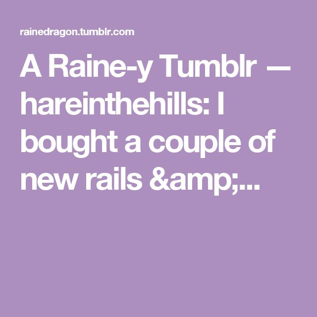 A Raine-y Tumblr — hareinthehills: I bought a couple of new rails &...