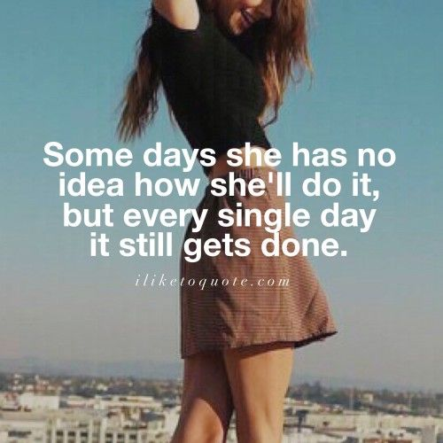 Some days she has no idea how she'll do it, but every single day it still gets done. #inspirational #quotes #sayings