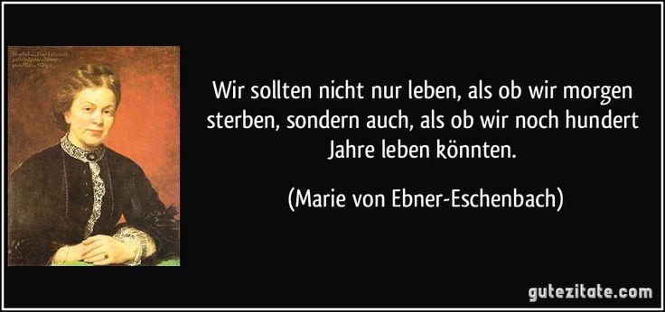 Wir sollten nicht nur leben, als ob wir morgen sterben, sondern auch, als ob wir noch hundert Jahre leben könnten. (Marie von Ebner-Eschenbach)