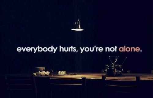 Everybody Hurts, You're Not Alone