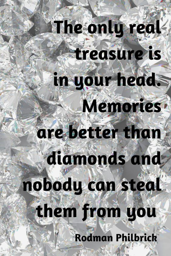 The only real treasure is in your head. Memories are better than diamonds and nobody can steal them from you. – Rodman Philbrick thedailyquotes.com