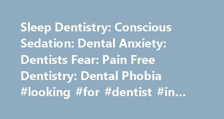 Sleep Dentistry: Conscious Sedation: Dental Anxiety: Dentists Fear: Pain Free Dentistry: Dental Phobia #looking #for #dentist #in #area http://dental.remmont.com/sleep-dentistry-conscious-sedation-dental-anxiety-dentists-fear-pain-free-dentistry-dental-phobia-looking-for-dentist-in-area-2/  #looking for dentist in area # Let Dental Relaxation find a Sedation Dentist for you Finding a good dentist is hard enough, but when you have fear or anxiety about dental care, it can be downright…