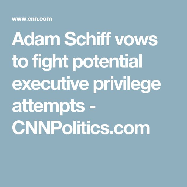 Adam Schiff vows to fight potential executive privilege attempts - CNNPolitics.com