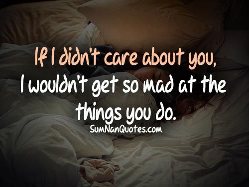 If i didnt care about you, i wouldnt get so mad at the things you do.    #Quote #SumNanQuotes