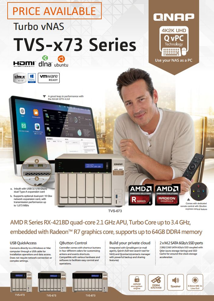TVS-x73 Series Price Available for pre-orders AMD R Series RX-421BD quad-core 2.1 GHz APU, Turbo Core up to 3.4 GHz, embedded with Radeon™ R7 graphics core, supports up to 64GB DDR4 memory TVS-473 TVS-673 TVS-873