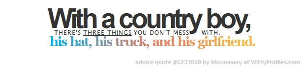 With a country boy, THERE'S THREE THINGS YOU DON'T MESS WITH: his hat, his truck, and his girlfriend.  - Witty Profiles Quote 6233068 http://wittyprofiles.com/q/6233068