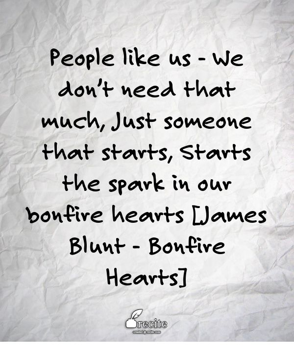 People like us - We don't need that much, Just someone that starts, Starts the spark in our bonfire hearts [James Blunt - Bonfire Hearts] - Quote From Recite.com #RECITE #QUOTE
