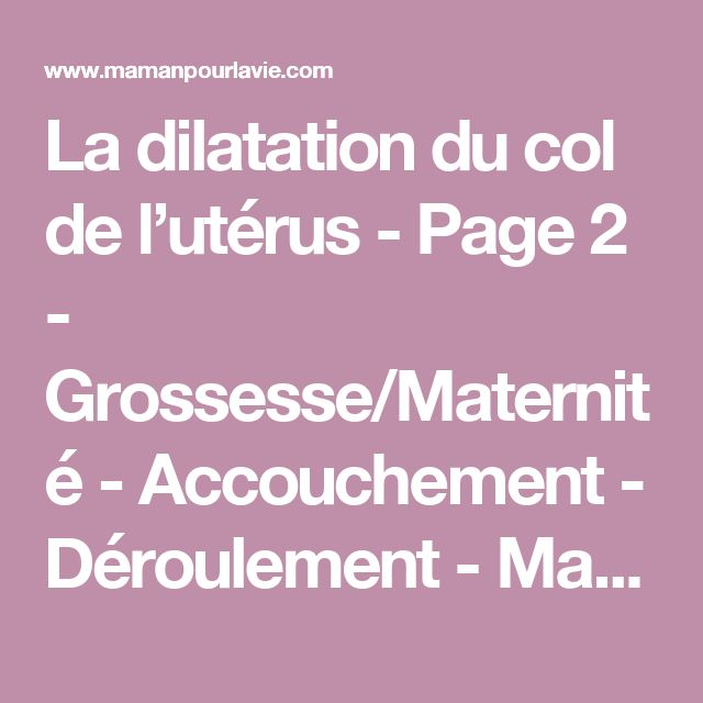 La dilatation du col de l'utérus - Page 2 - Grossesse/Maternité - Accouchement - Déroulement - Mamanpourlavie.com