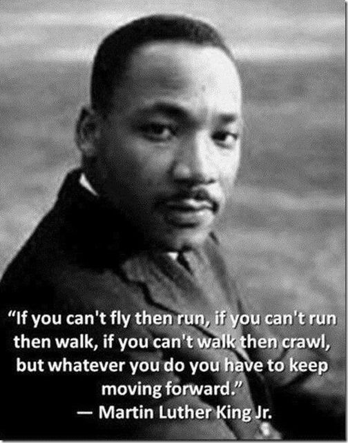 Martin Lither King, Jr. - Whatever you do you have to keep moving forward.
