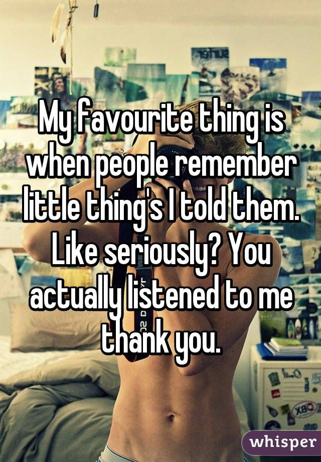 My favourite thing is when people remember little thing's I told them. Like seriously? You actually listened to me thank you.