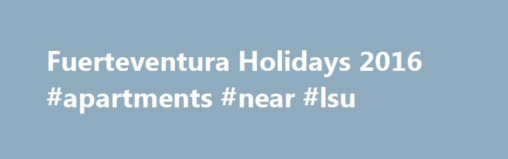 Fuerteventura Holidays 2016 #apartments #near #lsu http://attorney.nef2.com/fuerteventura-holidays-2016-apartments-near-lsu/  #sotavento apartments # Fuerteventura Holidays Introducing Fuerteventura Holidays With over 150 beaches, spectacular sand dunes, exhilarating wind surfing and more than 3,000 hours of sunshine a year, Fuerteventura holidays provide the perfect chance to relax with the sand between your toes. Located among the strikingly-beautiful Canary Islands. Fuerteventura hits the…
