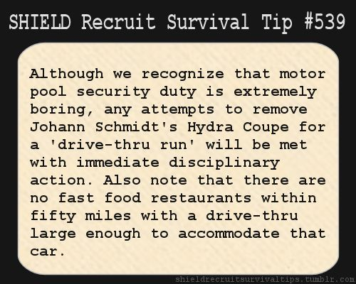 S.H.I.E.L.D. Recruit Survival Tip #539: Although we recognize that motor pool security duty is extremely boring, any attempts to remove Johann Schmidt's Hydra Coupe for a 'drive-thru run' will be met with immediate disciplinary action. Also note that there are no fast food restaurants within 50 miles with a drive-thru large enough to accommodate that car. [Submitted anonymously]