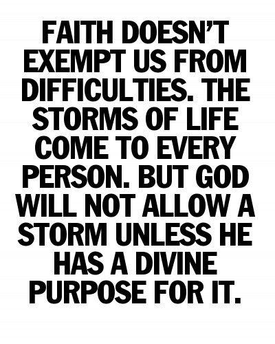 Así es.. Fe no nos exenta de las dificultades, las tormentas de la vida vienen a todas las personas, pero Dios no permite la tormenta a menos que tenga un propósito divino para ello....