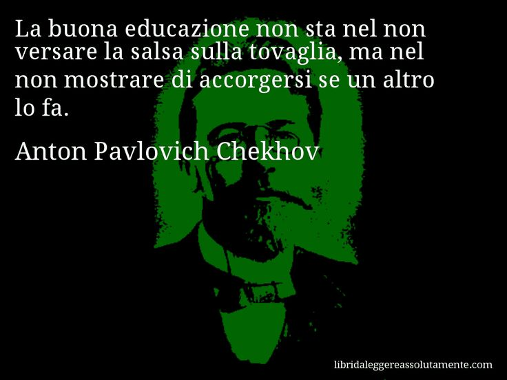 Aforisma di Anton Pavlovich Chekhov , La buona educazione non sta nel non versare la salsa sulla tovaglia, ma nel non mostrare di accorgersi se un altro lo fa.