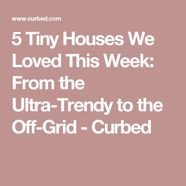 5 Tiny Houses We Loved This Week: From the Ultra-Trendy to the Off-Grid - Curbed