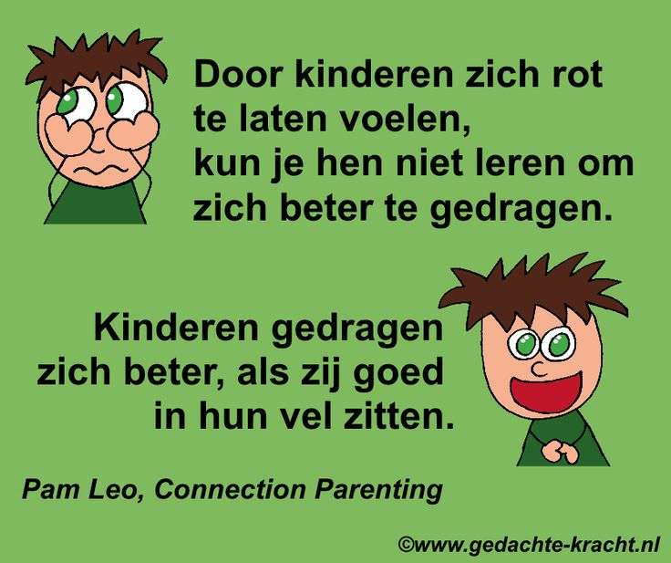 Door kinderen zich rot te laten voelen, kun je hen niet leren om zich beter te gedragen. Kinderen gedragen zich beter, als zij goed in hun vel zitten. Pam Leo, Connection Parenting