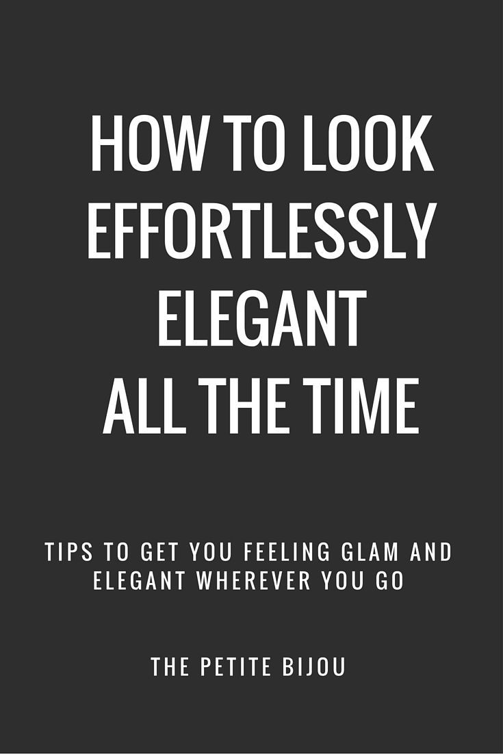 How To Look Effortlessly Elegant All The Time