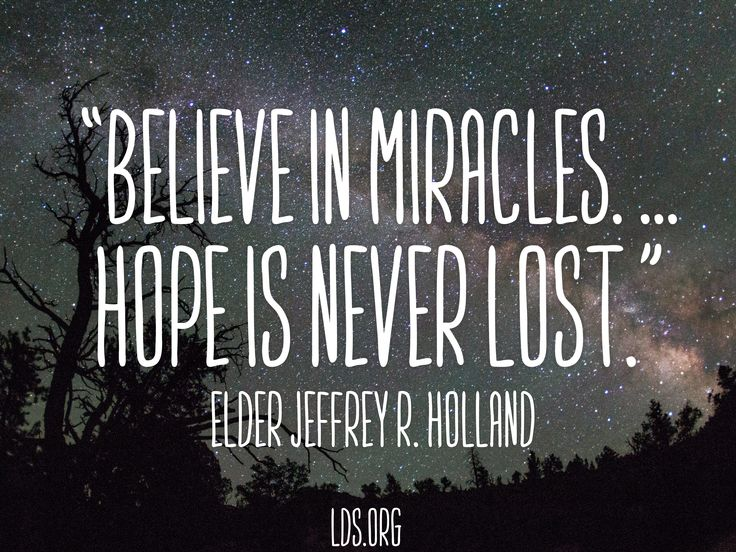 """Believe in miracles. ... Hope is never lost.""  Elder Jeffrey R. Holland.  The Church of Jesus Christ of Latter-Day Saints."