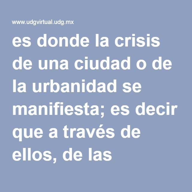 es donde la crisis de una ciudad o de la urbanidad se manifiesta; es decir que a través de ellos, de las condiciones en que se encuentran y las actividades que ahí se realizan que podemos conocer y evaluar las deficiencias, las costumbres, y las formas de vida de la ciudad.
