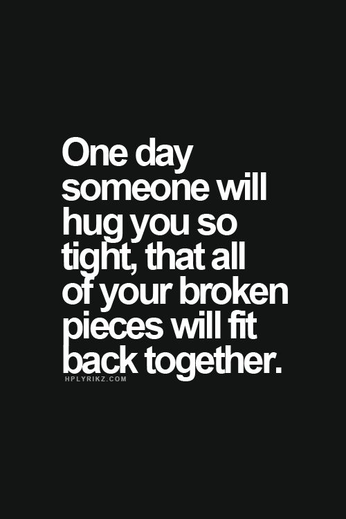 Quotes I LOVE! One Day Someone will hug you so TIGHT, that all the broken pieces will fit back together. #Quotes #Words #Sayings #Hope #Faith #Life #Inspiration