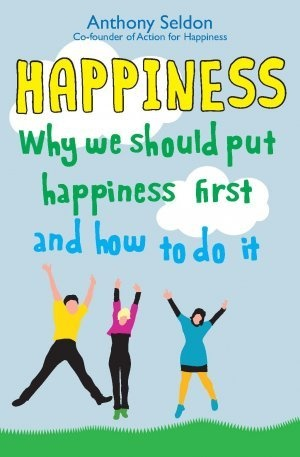 """Anthony Seldon's new book, """"Happiness: Why We Should Put Our Happiness First and How to Do it."""" Published in June 2012."""