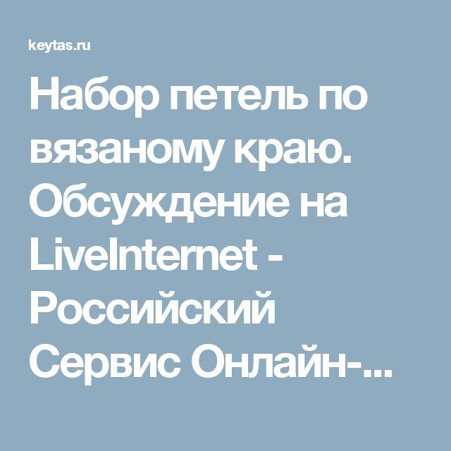 Набор петель по вязаному краю. Обсуждение на LiveInternet - Российский Сервис Онлайн-Дневников