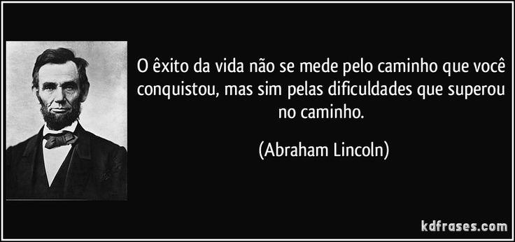 O êxito da vida não se mede pelo caminho que você conquistou, mas sim pelas dificuldades que superou no caminho. (Abraham Lincoln)