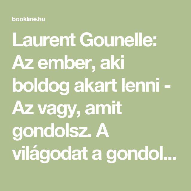 Laurent Gounelle: Az ember, aki boldog akart lenni - Az vagy, amit gondolsz. A világodat a gondolataidból építed fel.   bookline