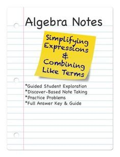 This discovery-based product will guide your students through an exploration of simplifying expressions and combining like terms. The notes are student-led, and designed to promote a true understanding of combining like terms. These simplifying expressions & combining like terms notes include a variety of practice problems with varying levels of difficulty, including the use of distributive property. *************************************************************************************...