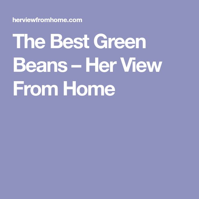 The Best Green Beans – Her View From Home