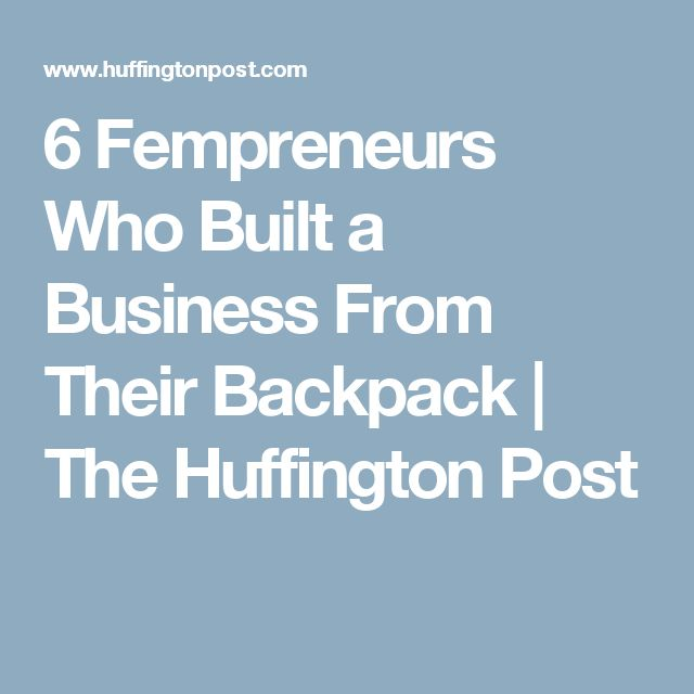6 Fempreneurs Who Built a Business From Their Backpack   The Huffington Post