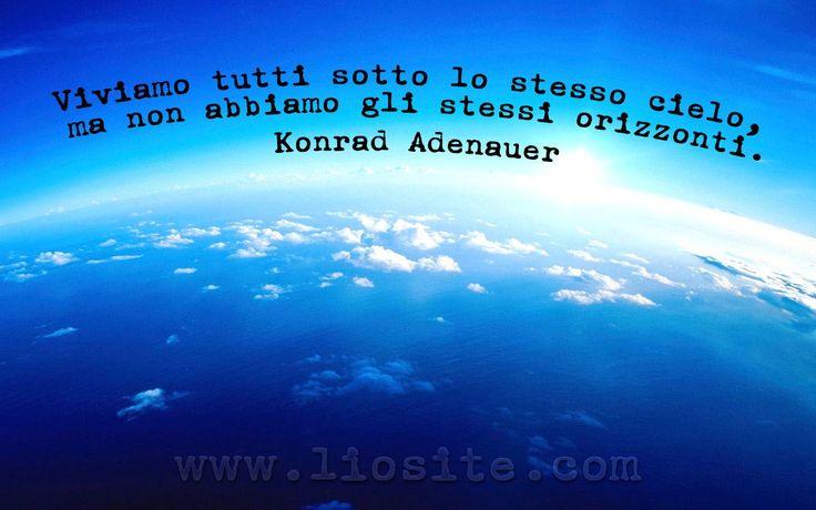 Viviamo tutti sotto lo stesso cielo, ma non abbiamo gli stessi orizzonti. Konrad Adenauer