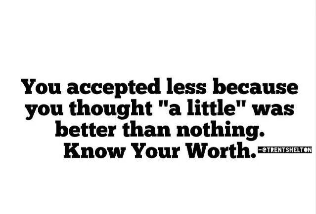 You accepted less because you thought a little was better than nothing.    Someone taught you to be grateful for the crumbs because you weren't likely to get the full meal.