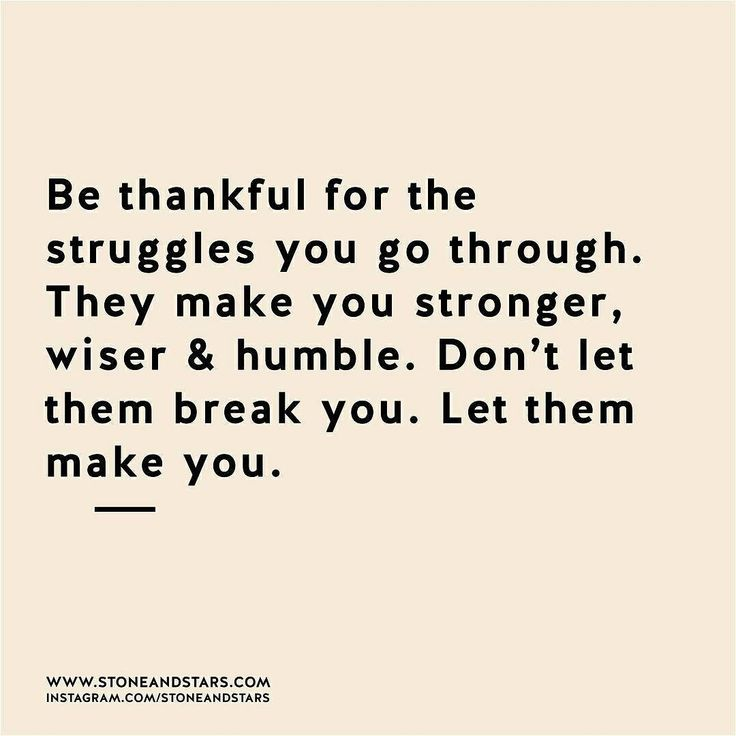Be thankful for the struggles you go through. Don't let them break you – let them make you!