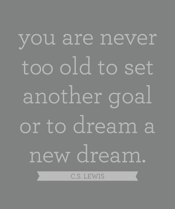 you are never too old to set another goal or to dream a new dream. c.s. lewis
