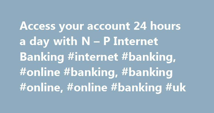 Access your account 24 hours a day with N – P Internet Banking #internet #banking, #online #banking, #banking #online, #online #banking #uk http://tucson.remmont.com/access-your-account-24-hours-a-day-with-n-p-internet-banking-internet-banking-online-banking-banking-online-online-banking-uk/  # Internet Banking from N P N P Internet Banking – All your everyday banking needs, at your fingertips Check your balances on your accounts View your transactions and statements Transfer money between…