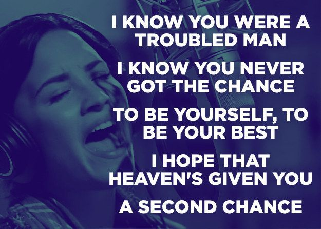 """Demi Lovato, """"Father"""" lyrics: Father, I'm gonna say thank you.. Even if I'm still hurt  Always wished you the best I, I prayed for your peace Even if you started this This whole war in me  You did your best or did you? Sometimes I think I hate you I'm sorry, dad, for feelin' this I can't believe I'm sayin' it I know you were a troubled man. I know you never got the chance. To be yourself, to be your best I hope that Heaven's given you A second chance"""