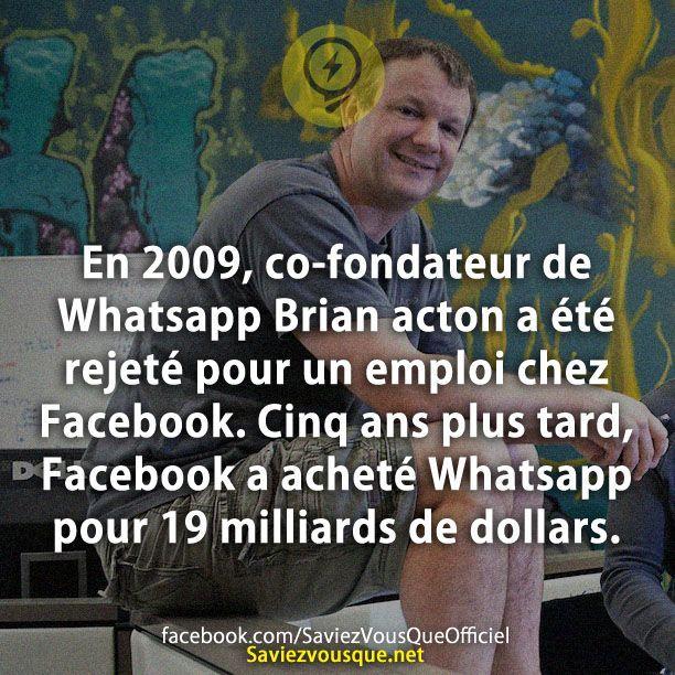 En 2009, co-fondateur de Whatsapp Brian acton a été rejeté pour un emploi chez Facebook. Cinq ans plus tard, Facebook a acheté Whatsapp pour 19 milliards de dollars. | Saviez Vous Que?