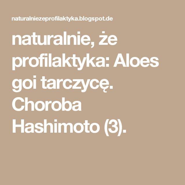 naturalnie, że profilaktyka: Aloes goi tarczycę. Choroba Hashimoto (3).