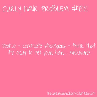 This happens WAY too much! Curly hair problem #132: People - complete strangers - think that it's ok to pet your hair...Awkward.