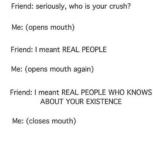 Same... it's kinda sad that I have a crush on a kid in my grade who probably doesn't even know I exist.... oh well...