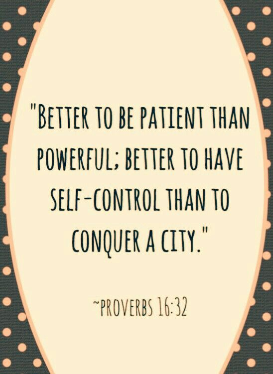 Better to be patient than powerful; better to have self-control than to conquer a city. Proverbs 16:32 <3